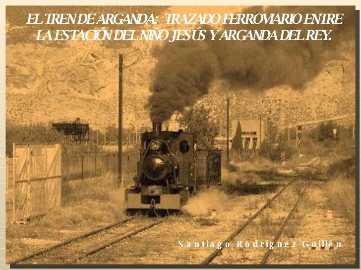 EL TREN DE ARGANDA:  TRAZADO FERROVIARIO ENTRE LA ESTACIÓN DEL NIÑO JESÚS Y ARGANDA DEL REY. Santiago Rodríguez Guillén