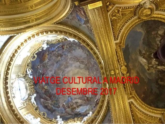 VIATGE CULTURAL A MADRID DESEMBRE 2017 VIATGE CULTURAL A MADRID DESEMBRE 2017