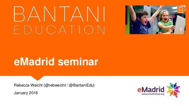 eMadrid seminar Rebecca Weicht (@rebweicht / @BantaniEdu) January 2018