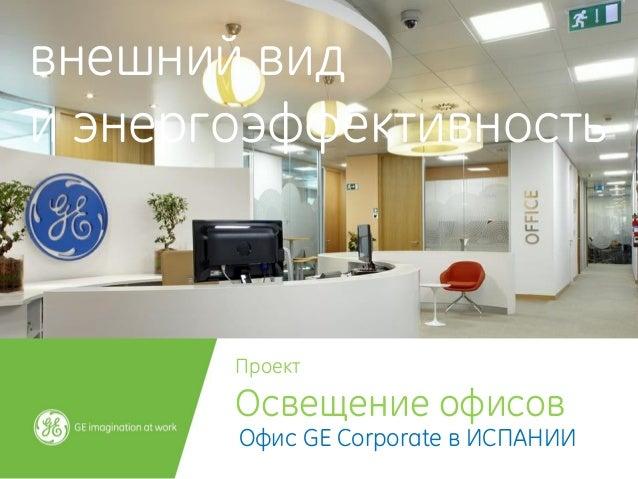 Проект  Освещение офисов  Офис GE Corporate в ИСПАНИИ  внешний вид  и энергоэффективность