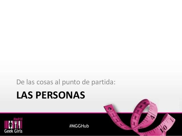 De las cosas al punto de partida:  LAS PERSONAS  #MGGHub
