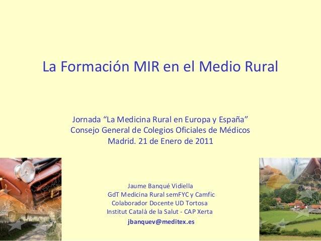 """La Formación MIR en el Medio Rural Jornada """"La Medicina Rural en Europa y España"""" Consejo General de Colegios Oficiales de..."""