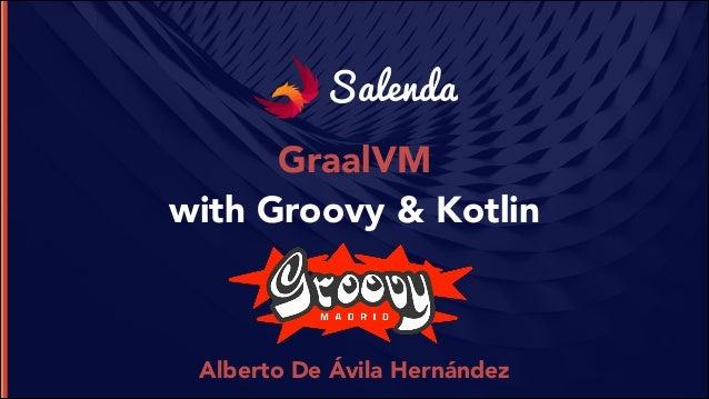 Salenda GraalVM with Groovy & Kotlin Alberto De Ávila Hernández