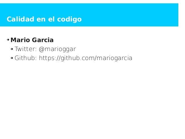 Calidad en el codigo ➔ Mario Garcia ➔ Twitter: @marioggar ➔ Github: https://github.com/mariogarcia