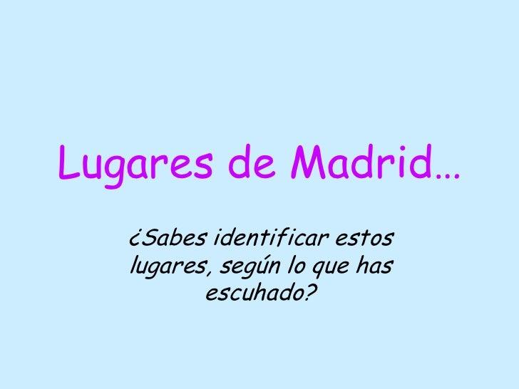 Lugares de Madrid…   ¿Sabes identificar estos   lugares, según lo que has          escuhado?