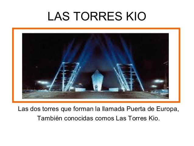 LAS TORRES KIOLas dos torres que forman la llamada Puerta de Europa,También conocidas comos Las Torres Kio.