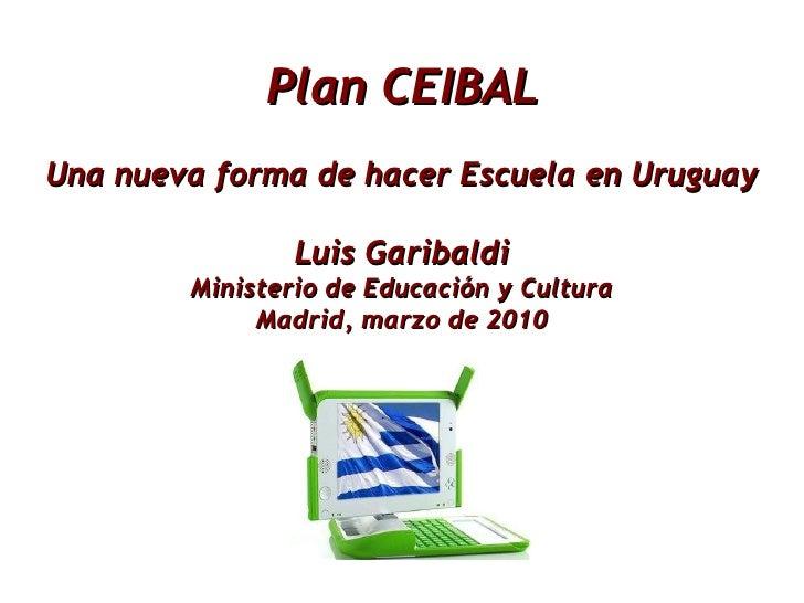 Plan CEIBAL Una nueva forma de hacer Escuela en Uruguay Luis Garibaldi Ministerio de Educación y Cultura Madrid, marzo de ...