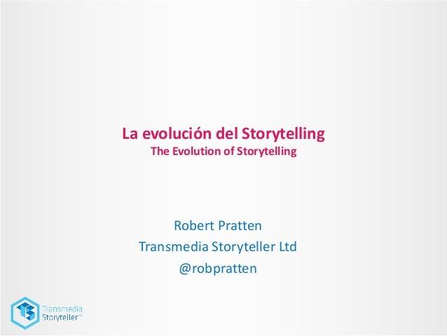 La evolución del StorytellingThe Evolution of StorytellingRobert PrattenTransmedia Storyteller Ltd@robpratten