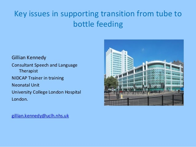 Key issues in supporting transition from tube to bottle feeding Gillian Kennedy Consultant Speech and Language Therapist N...