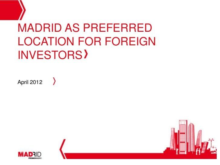 MADRID AS PREFERREDLOCATION FOR FOREIGNINVESTORSApril 2012                       1