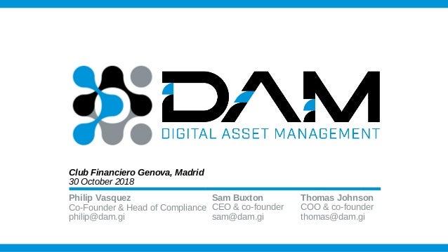 Philip Vasquez Co-Founder & Head of Compliance philip@dam.gi Club Financiero Genova, Madrid 30 October 2018 Sam Buxton CEO...