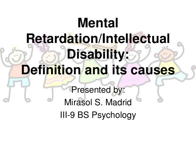 Mental Retardation/Intellectual Disability: Definition and its causes Presented by: Mirasol S. Madrid III-9 BS Psychology