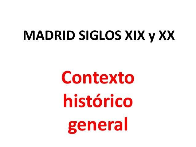 MADRID SIGLOS XIX y XX  Contexto histórico general