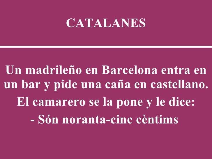 CATALANES Un madrileño en Barcelona entra en un bar y pide una caña en castellano.  El camarero se la pone y le dice: - Só...
