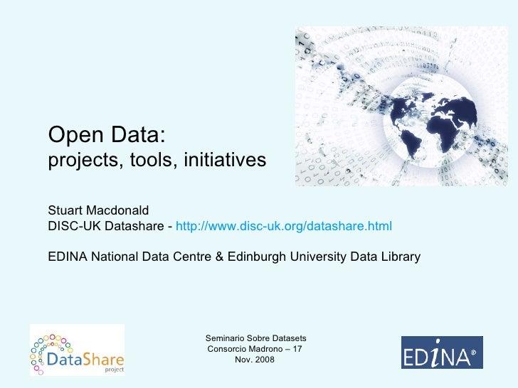 Open Data:  projects, tools, initiatives Stuart Macdonald DISC-UK Datashare -  http://www.disc-uk.org/datashare.html EDINA...