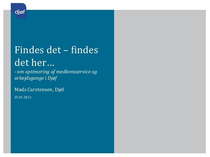 Findes det – findesdet her…- om optimering af medlemsservice ogarbejdsgange i DjøfMads Carstensen, Djøf25.01.2012