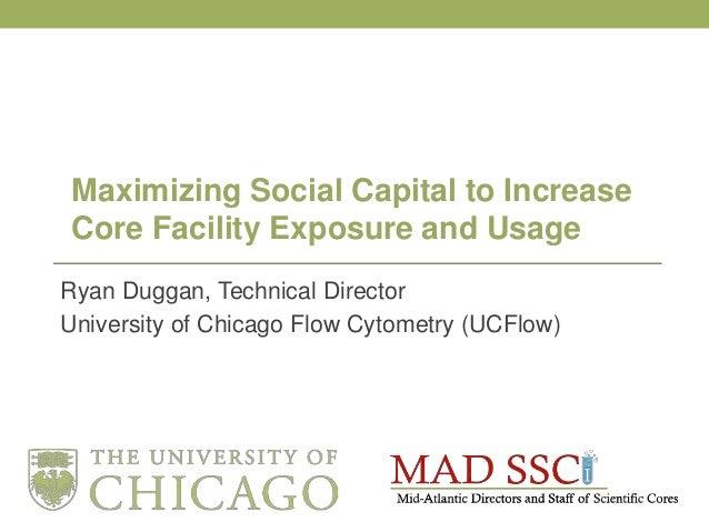 Ryan Duggan, Technical Director University of Chicago Flow Cytometry (UCFlow) Maximizing Social Capital to Increase Core F...