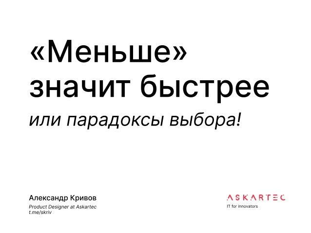 «Меньше»  значит быстрее или парадоксы выбора! Александр Кривов  Product Designer at Askartec  t.me/skriv