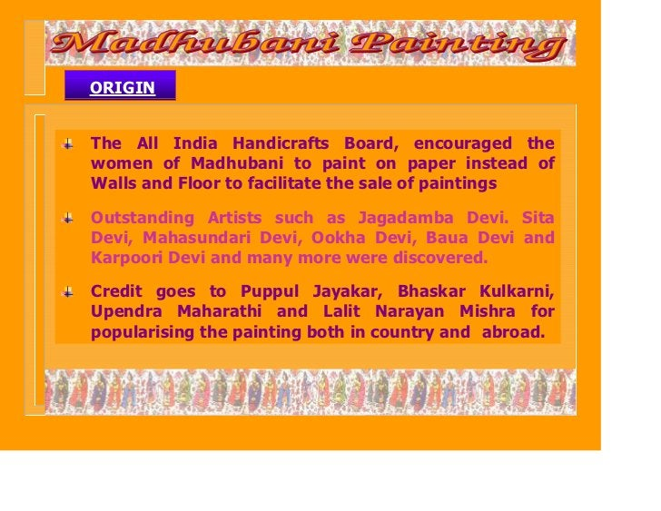 ORIGINThe All India Handicrafts Board, encouraged thewomen of Madhubani to paint on paper instead ofWalls and Floor to fac...