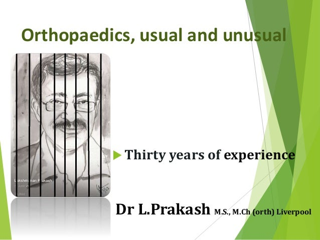 Orthopaedics, usual and unusual  Thirty years of experience Dr L.Prakash M.S., M.Ch (orth) Liverpool