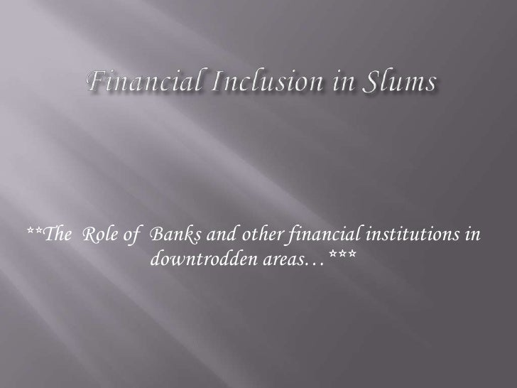 Financial Inclusion in Slums<br />**The  Role of  Banks and other financial institutions in downtrodden areas…***<br />