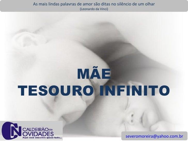 [email_address] As mais lindas palavras de amor são ditas no silêncio de um olhar (Leonardo da Vinci) MÃE TESOURO INFINITO