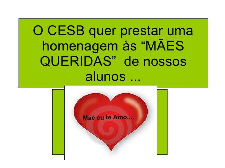 """O CESB quer prestar uma homenagem às """"MÃES QUERIDAS""""  de nossos alunos ... Mãe eu te Amo...."""