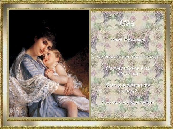 Mãe, Maria Petronilho De onde teveio esse sorriso  Na precaridade e no sofrimento? Com que olhares me criavas? Que de mim...