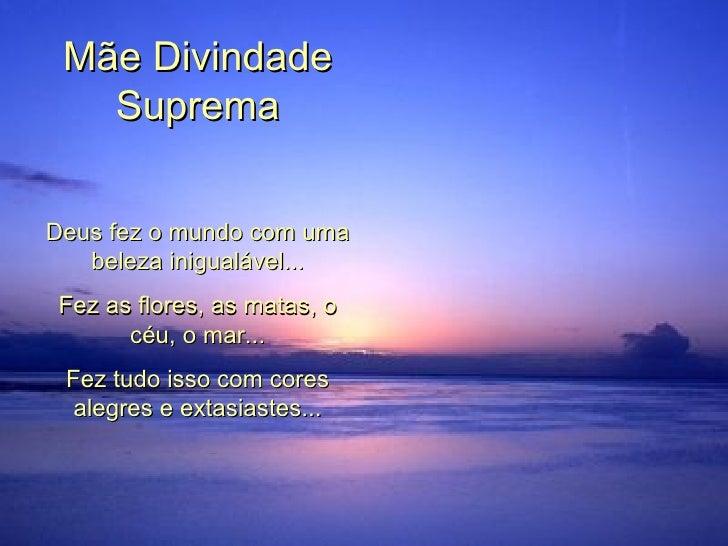 Mãe Divindade Suprema Deus fez o mundo com uma beleza inigualável... Fez as flores, as matas, o céu, o mar... Fez tudo iss...