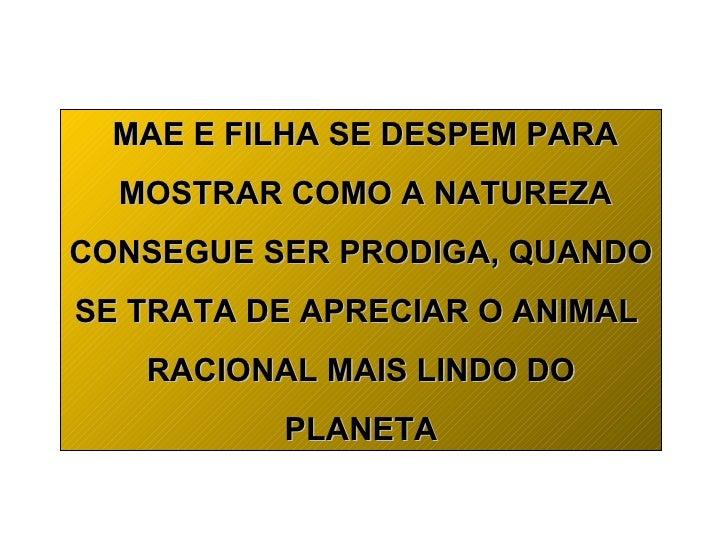 MAE E FILHA SE DESPEM PARA  MOSTRAR COMO A NATUREZA  CONSEGUE SER PRODIGA, QUANDO SE TRATA DE APRECIAR O ANIMAL RACIONAL M...