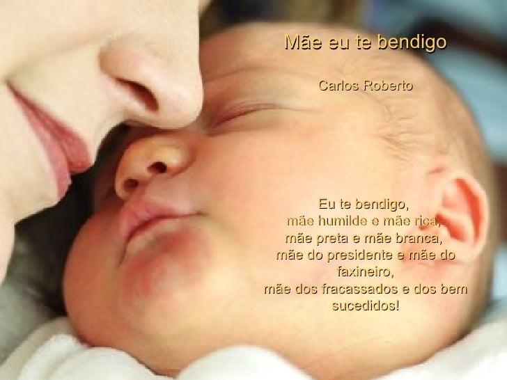 Mãe eu te bendigo Carlos Roberto Eu te bendigo,  mãe humilde e mãe rica,  mãe preta e mãe branca,  mãe do presidente e mãe...