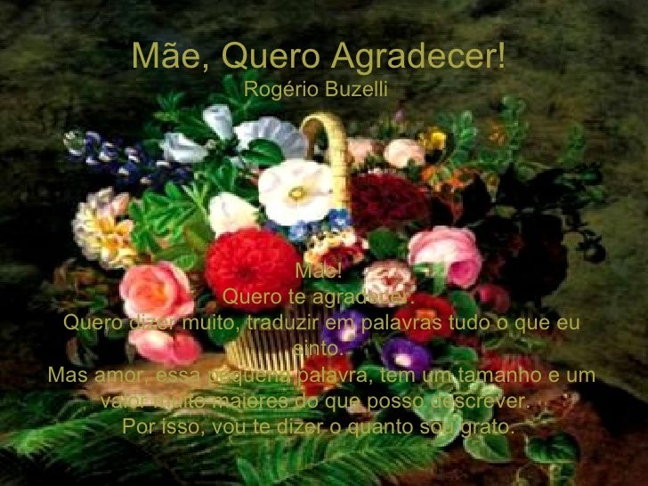 Mãe, Quero Agradecer! Rogério Buzelli  Mãe! Quero te agradecer. Quero dizer muito, traduzir em palavras tudo o que eu sint...
