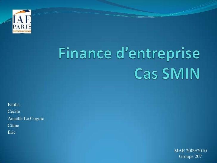Finance d'entrepriseCas SMIN<br />Fatiha<br />Cécile<br />Anaëlle Le Coguic<br />Côme<br />Eric <br />MAE 2009/2010<br />G...