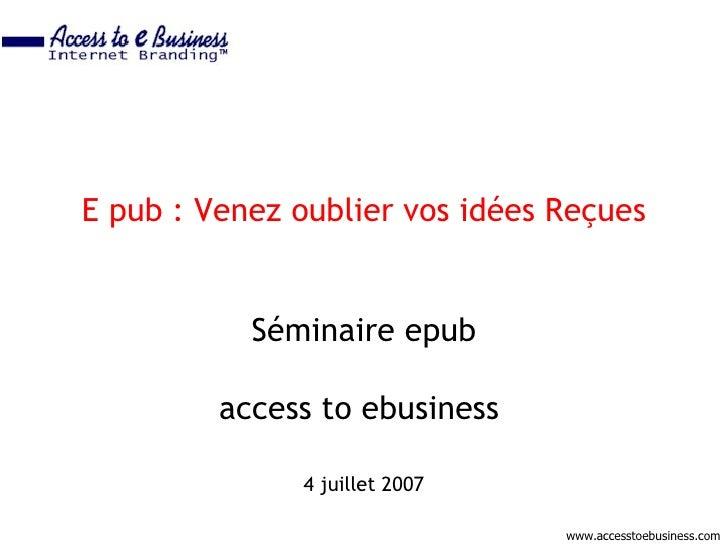 E pub : Venez oublier vos idées Reçues              Séminaire epub           access to ebusiness                4 juillet ...