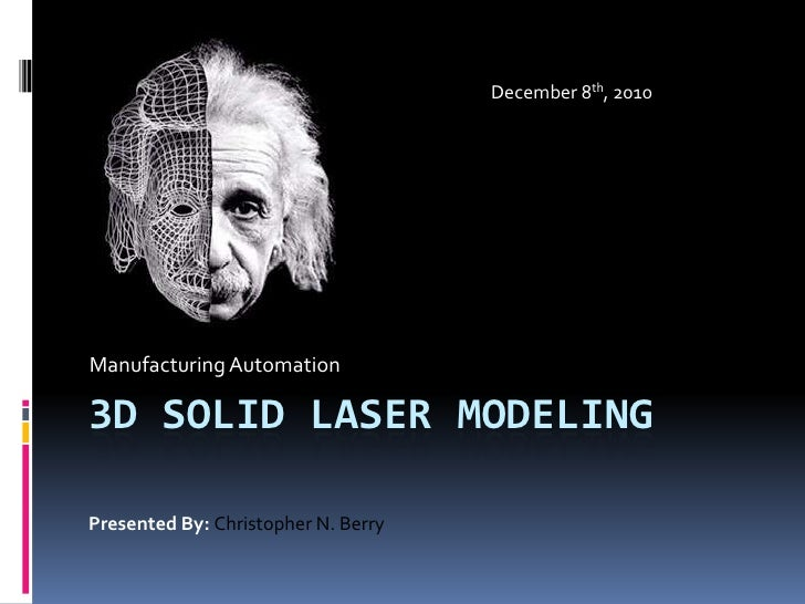 3d Solid laser modeling<br />Manufacturing Automation<br />December 8th, 2010<br />Presented By: Christopher N. Berry<br />