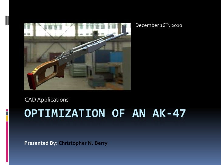 Optimization of an ak-47<br />CAD Applications<br />December 16th, 2010<br />Presented By: Christopher N. Berry<br />