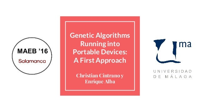 Genetic Algorithms Running into Portable Devices: A First Approach Christian Cintrano y Enrique Alba MAEB '16