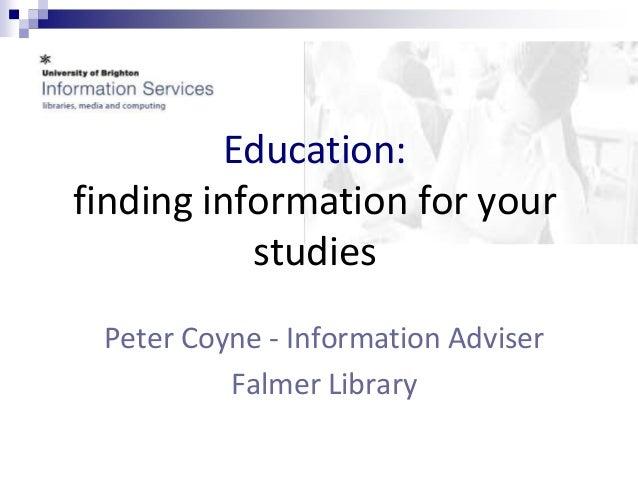 Education:  finding information for your  studies  Peter Coyne - Information Adviser  Falmer Library