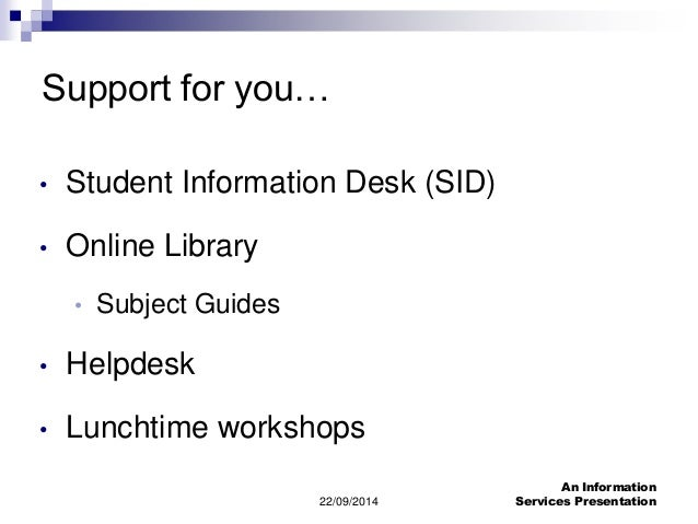 22/09/2014  An Information  Services Presentation  Support for you…  • Student Information Desk (SID)  • Online Library  •...