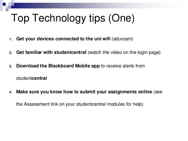 Top Technology tips (One)  1. Get your devices connected to the uni wifi (eduroam)  2. Get familiar with studentcentral (w...