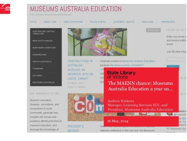 16 May, 2014 Andrew Hiskens Manager, Learning Services SLV, and President, Museums Australia Education The MAENN chance: M...