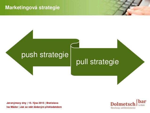 YOUR LOGO Marketingová strategie push strategie pull strategie Jeronýmovy dny | 15. října 2015 | Bratislava Iva Mäder | Ja...