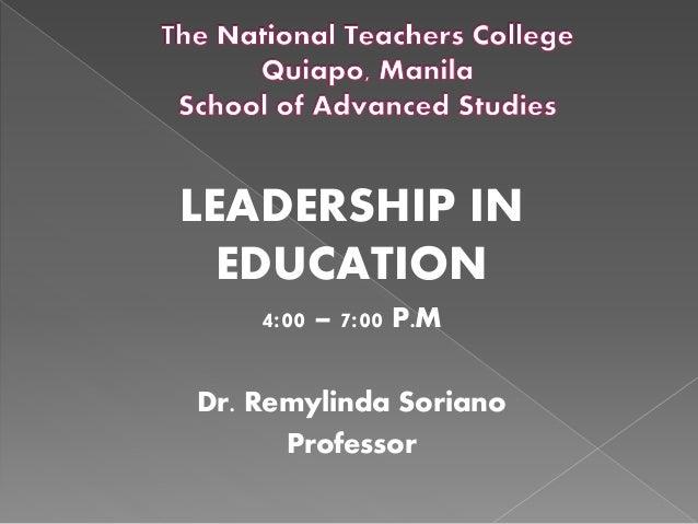 LEADERSHIP IN EDUCATION 4:00 – 7:00 P.M Dr. Remylinda Soriano Professor
