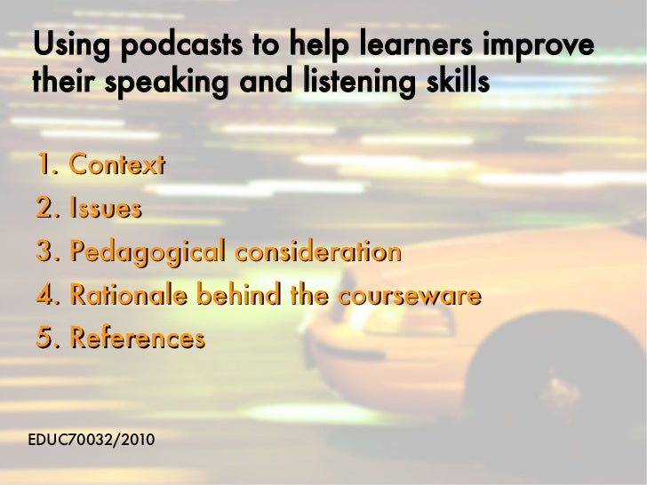 Using podcasts to help learners improvetheir speaking and listening skills1. Context2. Issues3. Pedagogical consideration4...