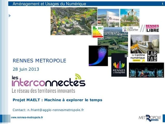 www.rennes-metropole.frAménagement et Usages du Numérique 128 juin 2013Projet MAELT : Machine à explorer le tempsContact: ...