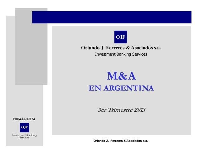 OJF Investment Banking Services Orlando J. Ferreres & Asociados s.a. M&A EN ARGENTINA 3er Trimestre 2013 OJF Orlando J. Fe...