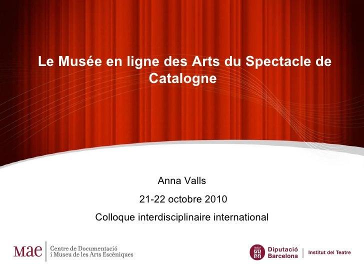 Le Musée en ligne des Arts du Spectacle de Catalogne   Anna Valls  21-22 octobre 2010 Colloque interdisciplinaire internat...