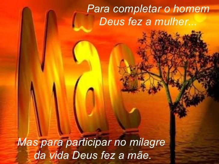 Para completar o homem Deus fez a mulher... Mas para participar no milagre  da vida Deus fez a mãe.