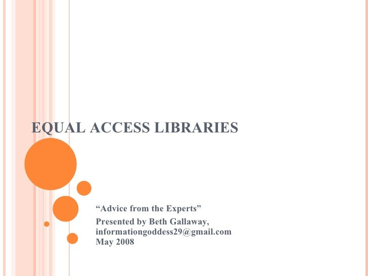 """EQUAL ACCESS LIBRARIES """" Advice from the Experts"""" Presented by Beth Gallaway, informationgoddess29@gmail.com May 2008"""