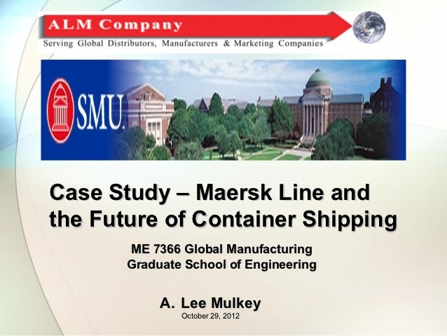 Case Study – Maersk Line andthe Future of Container Shipping       ME 7366 Global Manufacturing       Graduate School of E...
